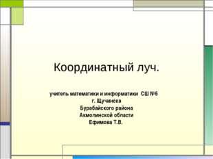 Координатный луч. учитель математики и информатики СШ №6 г. Щучинска Бурабайс