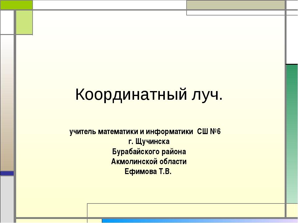 Координатный луч. учитель математики и информатики СШ №6 г. Щучинска Бурабайс...