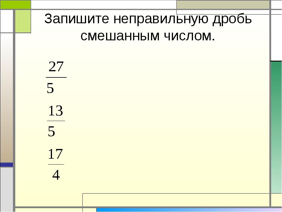 Запишите неправильную дробь смешанным числом.