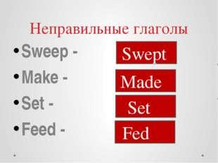 Неправильные глаголы Sweep - Make - Set - Feed - Swept Made Set Fed