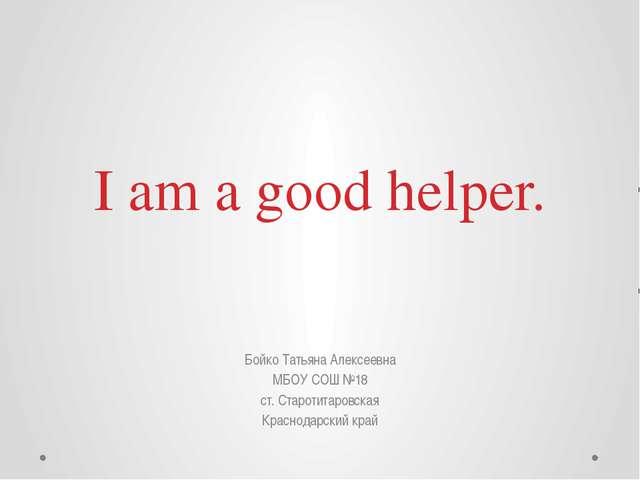 I am a good helper. Бойко Татьяна Алексеевна МБОУ СОШ №18 ст. Старотитаровска...