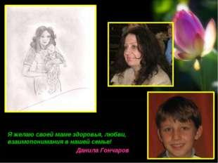 Я желаю своей маме здоровья, любви, взаимопонимания в нашей семье! Данила Гон