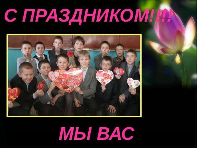 МЫ ВАС ЛЮБИМ!!!! С ПРАЗДНИКОМ!!!!