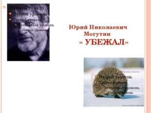 Юрий Николаевич Могутин « УБЕЖАЛ»