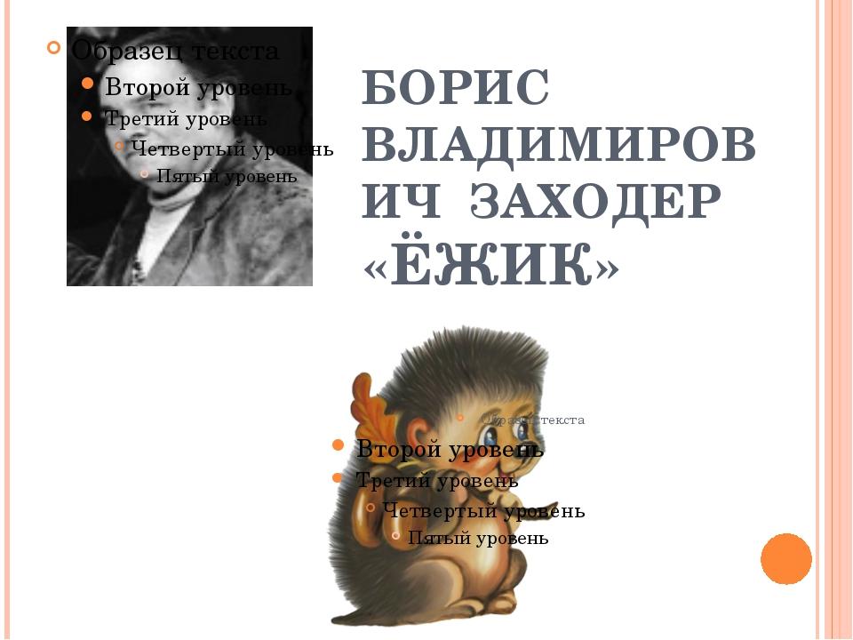 БОРИС ВЛАДИМИРОВИЧ ЗАХОДЕР «ЁЖИК»