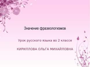 Значение фразеологизмов Урок русского языка во 2 классе КИРИЛЛОВА ОЛЬГА МИХАЙ