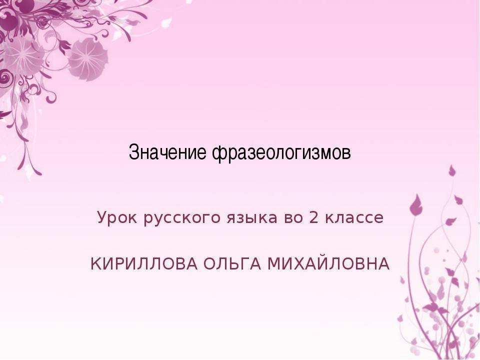 Значение фразеологизмов Урок русского языка во 2 классе КИРИЛЛОВА ОЛЬГА МИХАЙ...