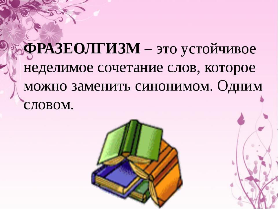 ФРАЗЕОЛГИЗМ – это устойчивое неделимое сочетание слов, которое можно заменить...