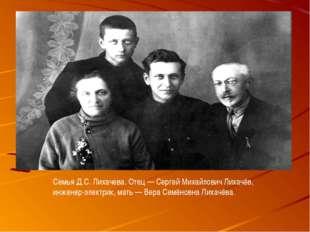 Семья Д.С. Лихачева. Отец— Сергей Михайлович Лихачёв, инженер-электрик, мать