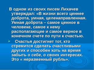 В одном из своих писем Лихачев утверждал: «В жизни всего ценнее доброта, умн