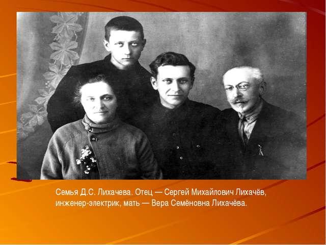 Семья Д.С. Лихачева. Отец— Сергей Михайлович Лихачёв, инженер-электрик, мать...