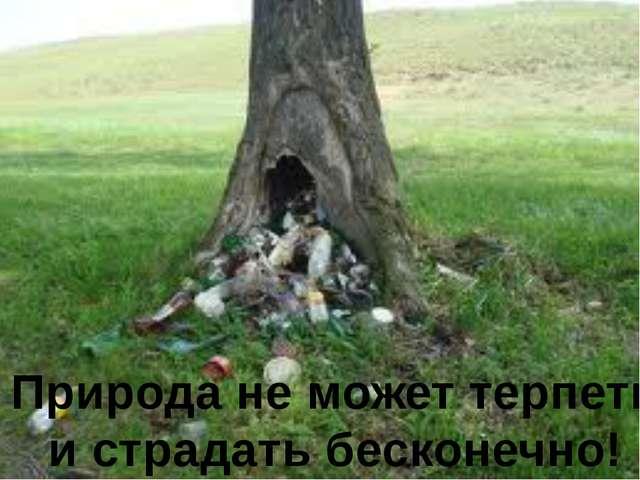 Природа не может терпеть и страдать бесконечно!