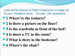 Look at the picture of Peter's bedroom on page 50 of your Student's book. Ans