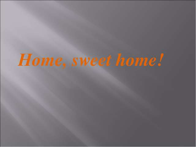 Home, sweet home!