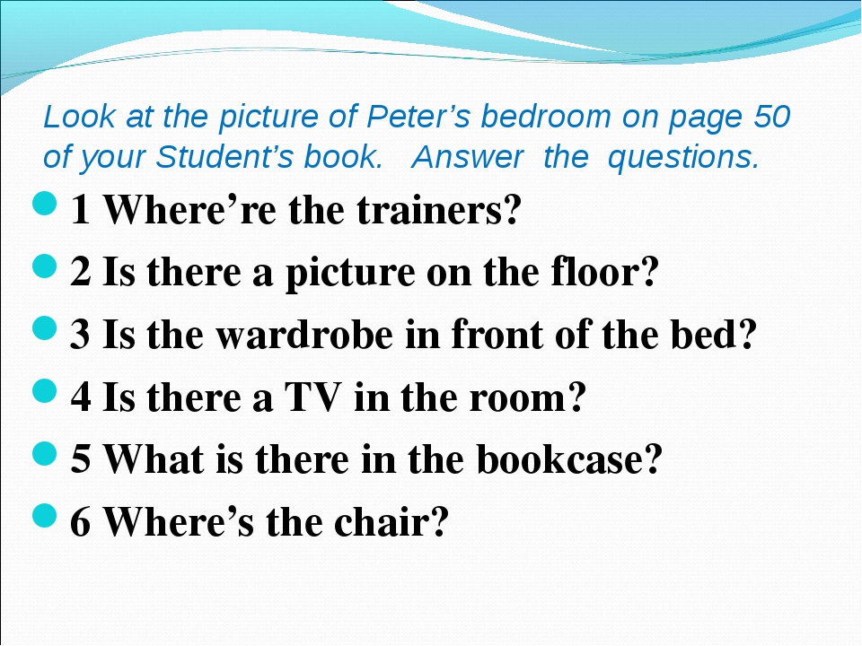 Look at the picture of Peter's bedroom on page 50 of your Student's book. Ans...