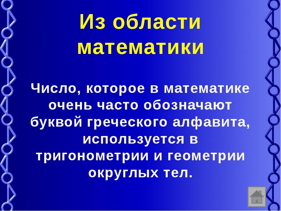 Из области математики Число, которое в математике очень часто обозначают букв...