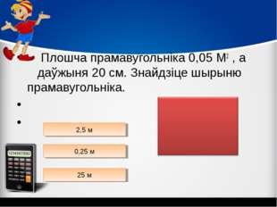Плошча прамавугольніка 0,05 М2 , а даўжыня 20 см. Знайдзіце шырыню прамавуго
