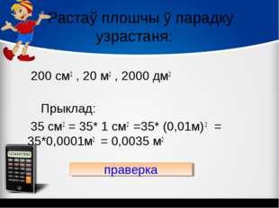 Растаў плошчы ў парадку узрастаня: 200 см2 , 20 м2 , 2000 дм2 Прыклад: 35 см