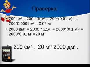 Праверка: 200 см2 = 200 * 1см2 = 200*(0,01 м) 2 = 200*0,0001 м2 = 0,02 м2 200