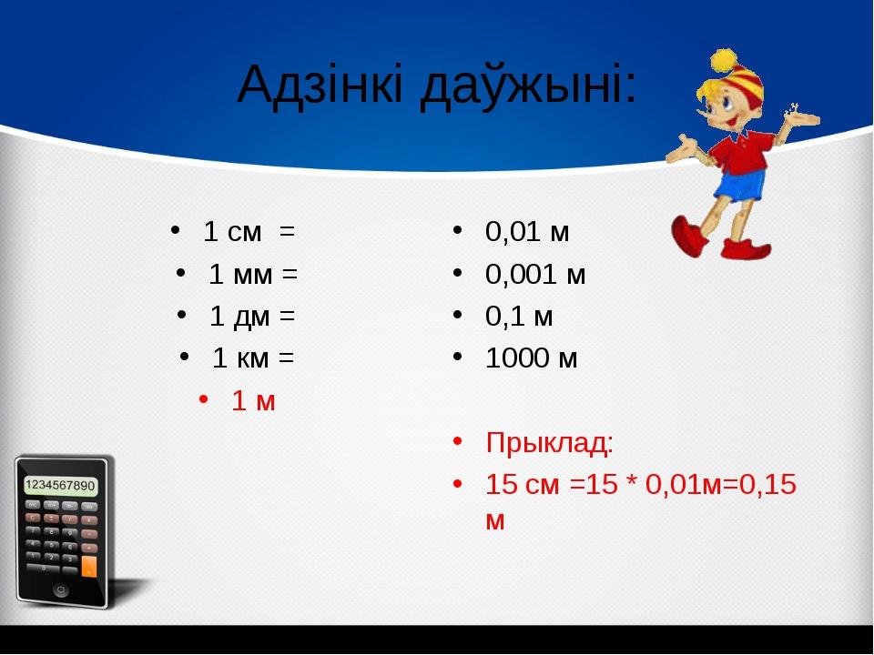 Адзінкі даўжыні: 1 см = 1 мм = 1 дм = 1 км = 1 м 0,01 м 0,001 м 0,1 м 1000 м...