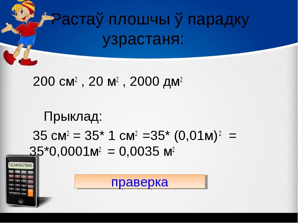 Растаў плошчы ў парадку узрастаня: 200 см2 , 20 м2 , 2000 дм2 Прыклад: 35 см...