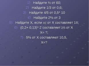 Найдите ½ от 60; Найдите 1/3 от 0,6; Найдите 4/5 от 0,5* 10 Найдите 2% от 3 Н