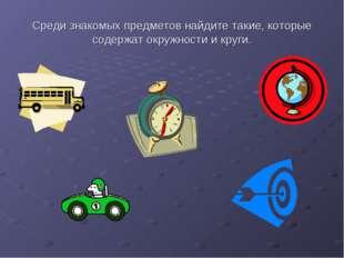Среди знакомых предметов найдите такие, которые содержат окружности и круги.