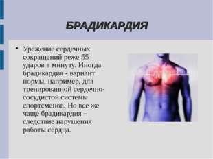 БРАДИКАРДИЯ Урежение сердечных сокращений реже 55 ударов в минуту. Иногда бр