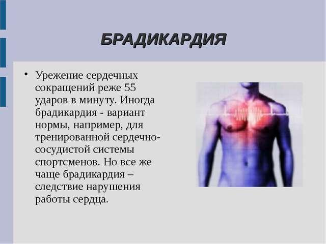 БРАДИКАРДИЯ Урежение сердечных сокращений реже 55 ударов в минуту. Иногда бр...