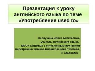 Презентация к уроку английского языка по теме «Употребление used to» Карпухин