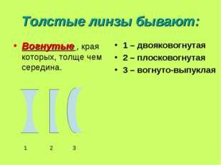 Толстые линзы бывают: Вогнутые , края которых, толще чем середина. 1 – двояко