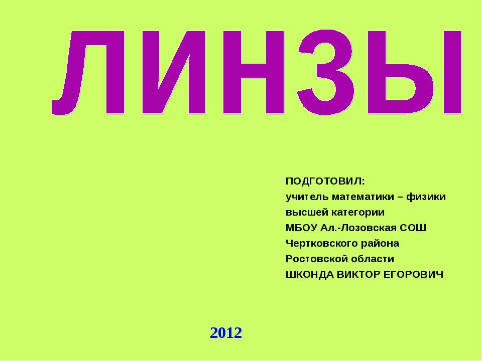 2012 ПОДГОТОВИЛ: учитель математики – физики высшей категории МБОУ Ал.-Лозовс...