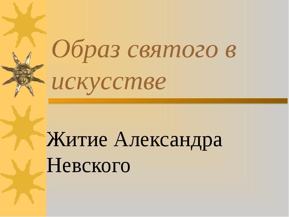 Образ святого в искусстве Житие Александра Невского