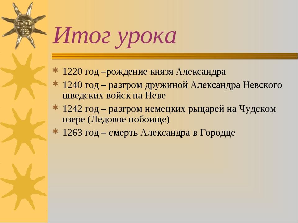 Итог урока 1220 год –рождение князя Александра 1240 год – разгром дружиной Ал...