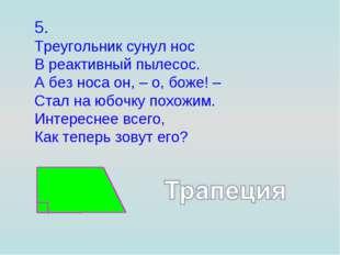 5. Треугольник сунул нос В реактивный пылесос. А без носа он, – о, боже! – Ст