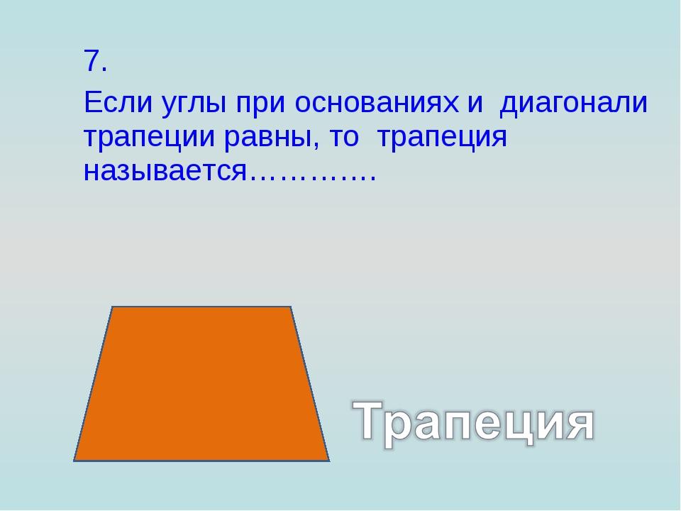 7. Если углы при основаниях и диагонали трапеции равны, то трапеция называет...