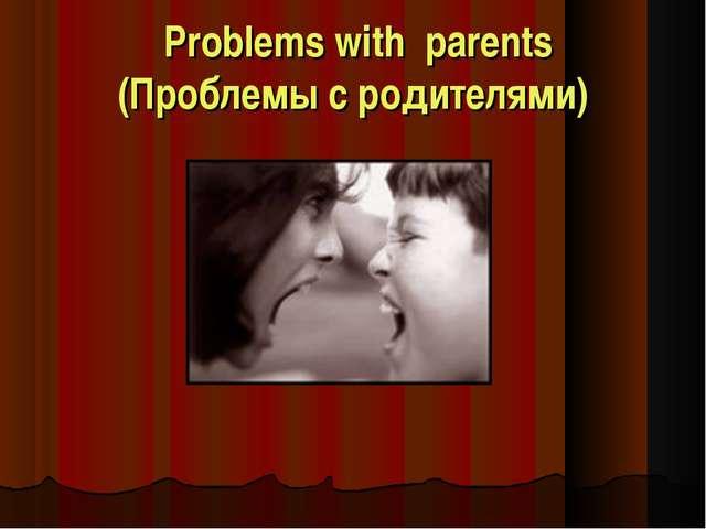 Problems with parents (Проблемы с родителями)