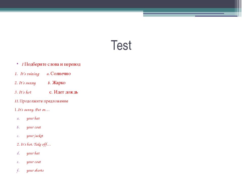 Test I Подберите слова и перевод 1. It's raining a. Солнечно 2. It's sunny b....