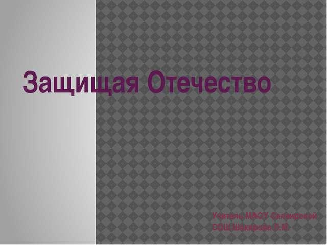 Защищая Отечество Учитель МАОУ Салаирской СОШ Шакирова Л.М.