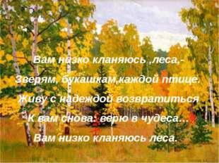 Вам низко кланяюсь ,леса,- Зверям, букашкам,каждой птице. Живу с надеждой воз