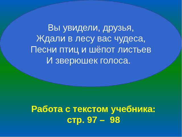 Работа с текстом учебника: стр. 97 – 98 Вы увидели, друзья, Ждали в лесу вас...