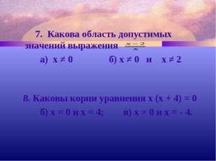 7. Какова область допустимых значений выражения а) х ≠ 0 б) х ≠ 0 и х ≠ 2 8.