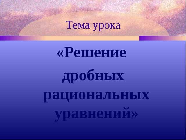 Тема урока «Решение дробных рациональных уравнений»
