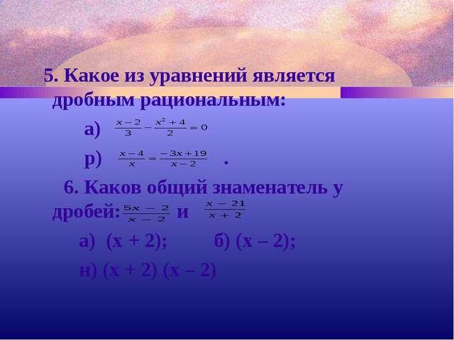5. Какое из уравнений является дробным рациональным: а) р) . 6. Каков общий...