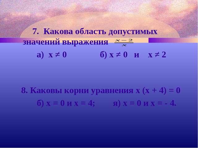 7. Какова область допустимых значений выражения а) х ≠ 0 б) х ≠ 0 и х ≠ 2 8....