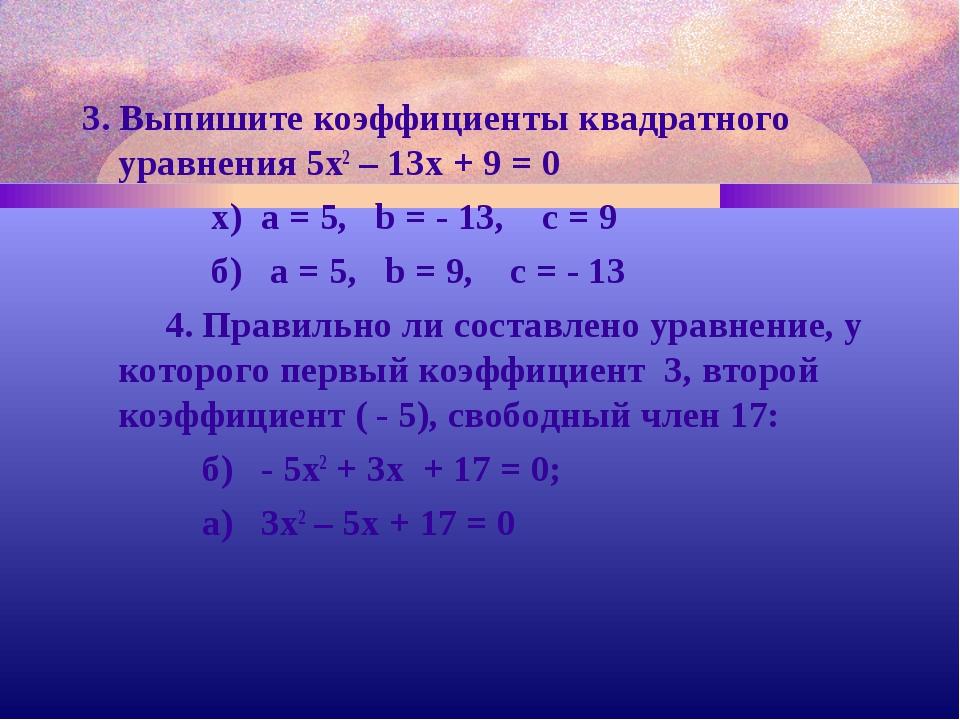 3. Выпишите коэффициенты квадратного уравнения 5х2 – 13х + 9 = 0 х) a = 5, b...
