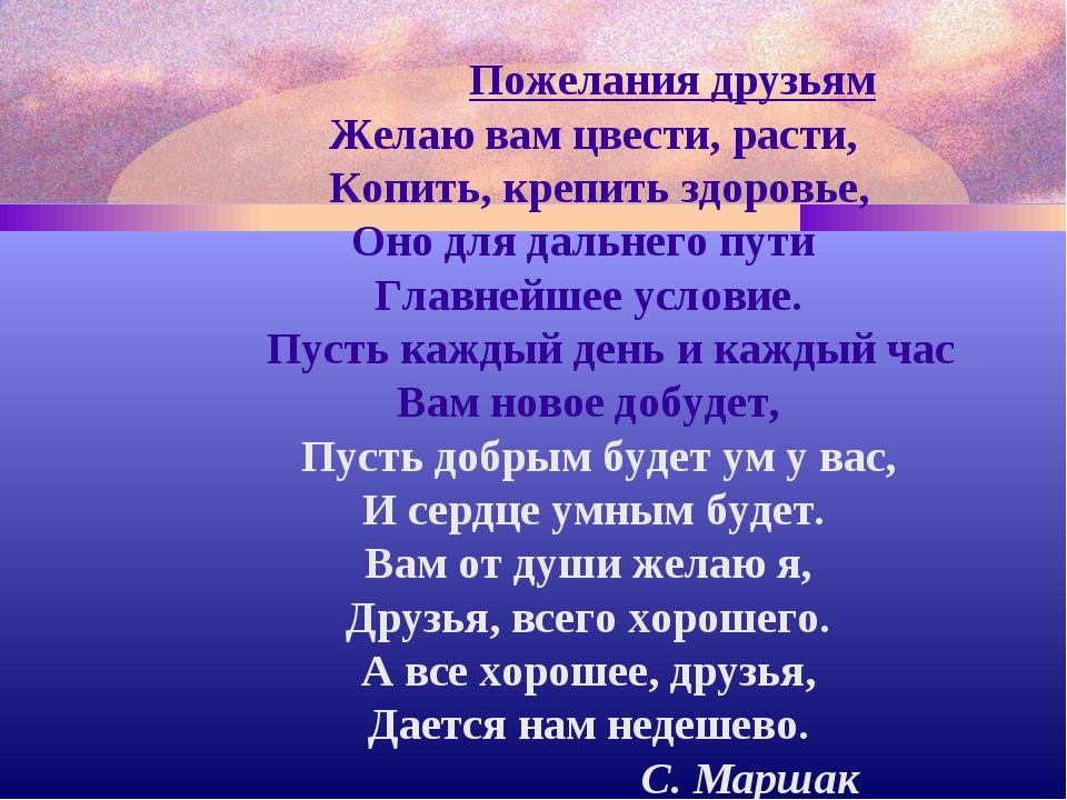 Пожелания друзьям Желаю вам цвести, расти, Копить, крепить здоровье, Оно для...