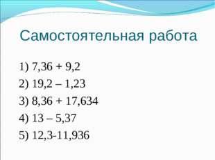 Самостоятельная работа 1) 7,36 + 9,2 2) 19,2 – 1,23 3) 8,36 + 17,634 4) 13 –