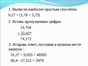 1. Вычисли наиболее простым способом: 0,27 + (1,78 + 5,73) 2. Вставь пропу
