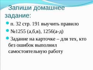 Запиши домашнее задание: п. 32 стр. 191 выучить правило №1255 (а,б,в), 1256(